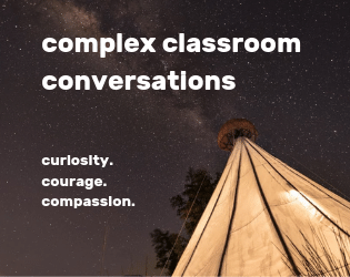 Having Complex Classroom (and Life) Conversations with Curiosity, Courage, and Compassion